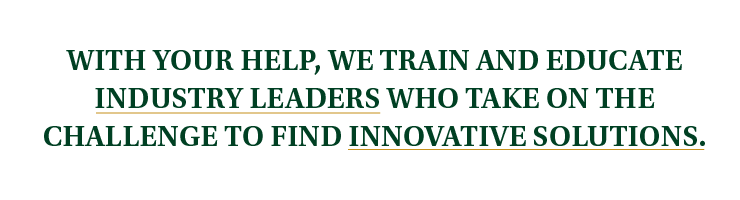 With your help, we train and educate industry leaders who take on the challenge to find innovative solutions.