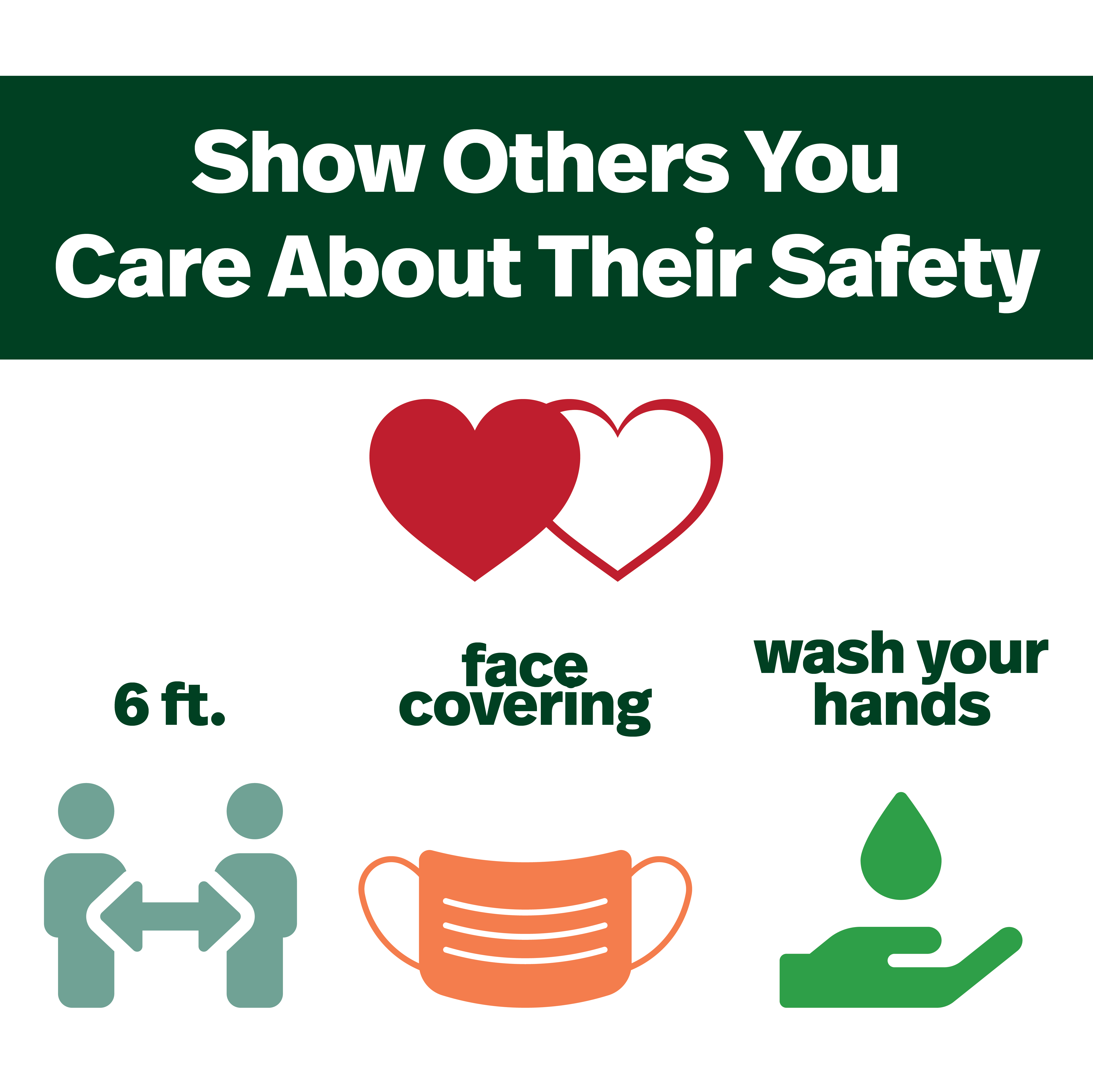 Show others you care about their safety, 6 ft distance, wear a face covering, wash your hands.