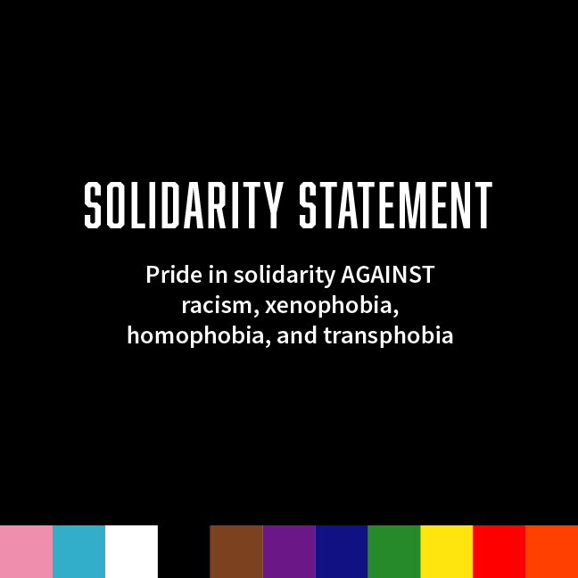 Pride in solidarity AGAINST racism, xenophobia, homophobia, and transphobia