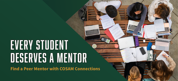 EVERY STUDENT DESERVES A MENTOR Find a Peer Mentor with COSAM Connections