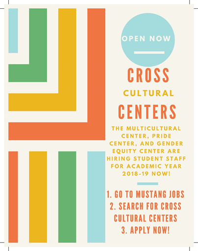 The Multicultural Center, PRide Center, and Gender Equity Center are Hiring Student Staff for Academic Year 2018-2019. 1. Go to Mustang Jobs 2. Search for Cross Cultural Centers 3. Apply Now!