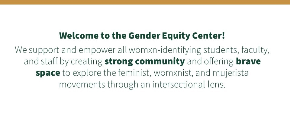 Welcome to the Gender Equity Center! We support and empower all womxn-identifying students, faculty, and staff by creating strong community and offering brave space to explore the feminist, womxnist, and mujerista movements through an intersectional lens.