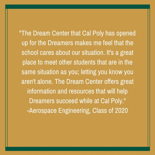 The Dream Center that Cal Poly has opened up for the Dreamers makes me feel that the school cares about our situation. It's a great place to meet other students that are in the same situation as you; letting you know you aren't alone. The Dream Center offers great information and resources that will help Dreamers succeed while at Cal Poly.