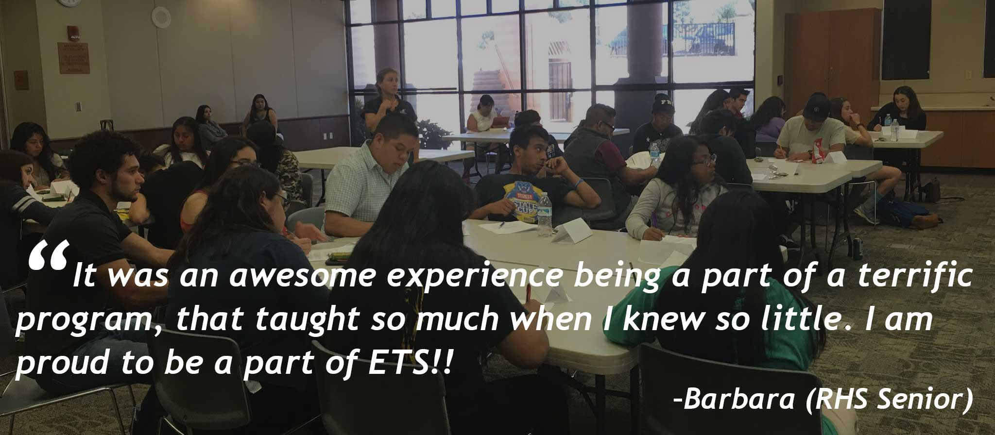 """It was an awesome experience being a part of a terrific program, that taught so much when I knew so little. I am proud to be a part of ETS!!"" -Barbara (RHS Senior)"