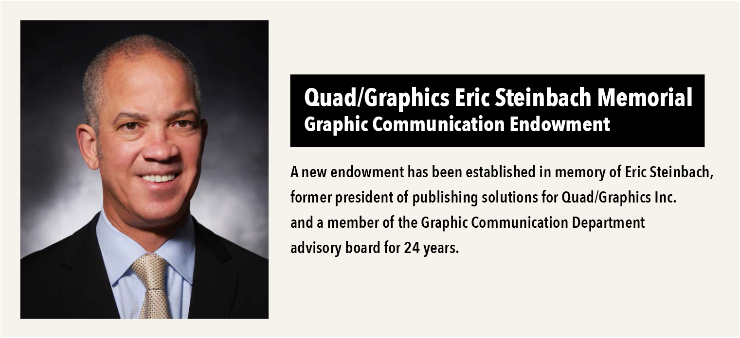 Quad/Graphics Eric Steinbach Memorial Graphic Communication Endowment A new endowment has been established in memory of Eric Steinbach, former president of publishing solutions for Quad/Graphics Inc.  and a member of the Graphic Communication Department advisory board for 24 years.