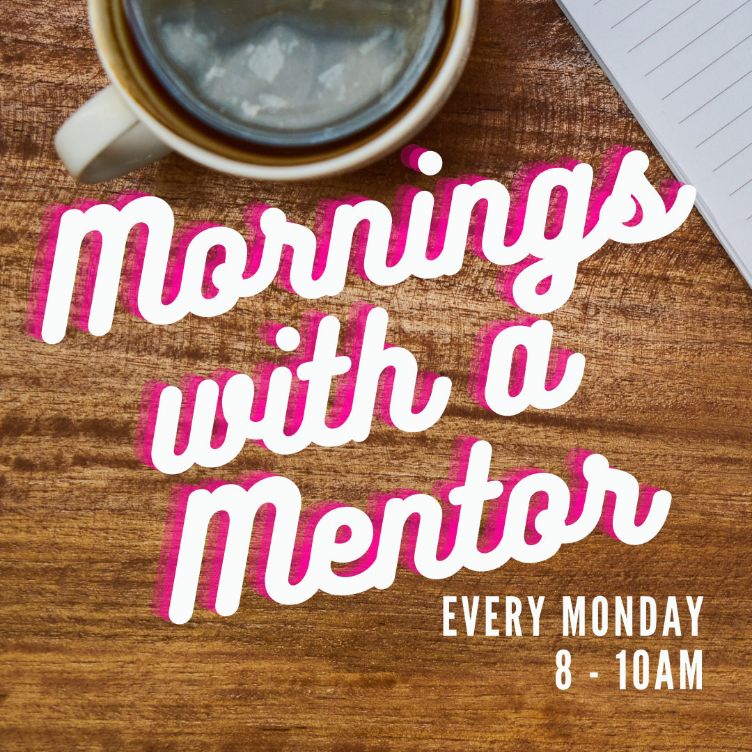 Mornings with a Mentor, every Monday 8am-10am